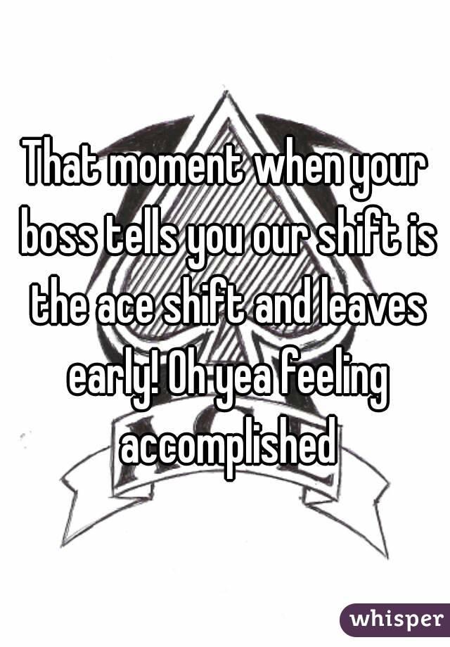 That moment when your boss tells you our shift is the ace shift and leaves early! Oh yea feeling accomplished