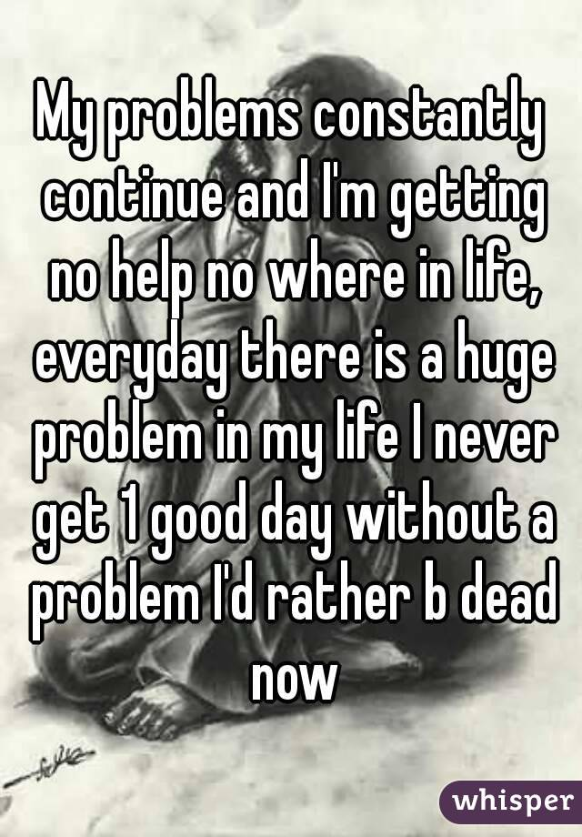 My problems constantly continue and I'm getting no help no where in life, everyday there is a huge problem in my life I never get 1 good day without a problem I'd rather b dead now