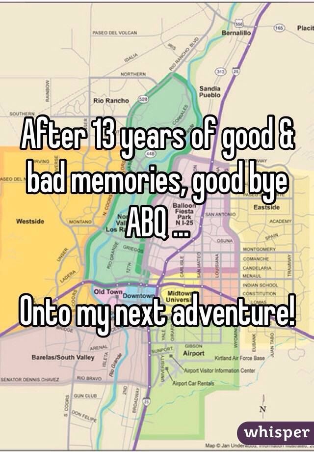 After 13 years of good & bad memories, good bye ABQ ...    Onto my next adventure!