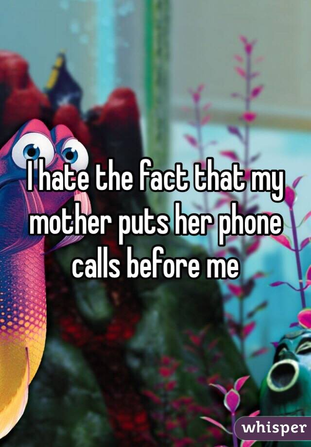 I hate the fact that my mother puts her phone calls before me