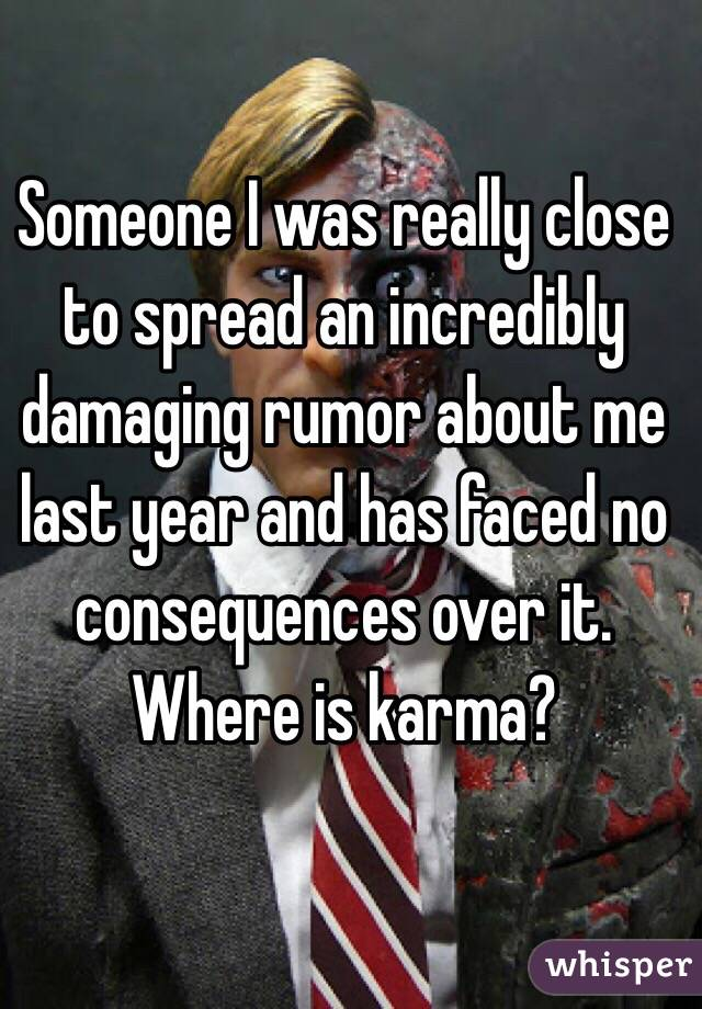 Someone I was really close to spread an incredibly damaging rumor about me last year and has faced no consequences over it. Where is karma?