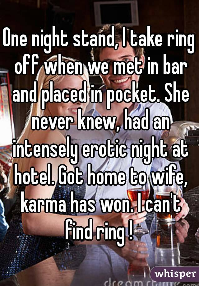One night stand, I take ring off when we met in bar and placed in pocket. She never knew, had an intensely erotic night at hotel. Got home to wife, karma has won. I can't find ring !
