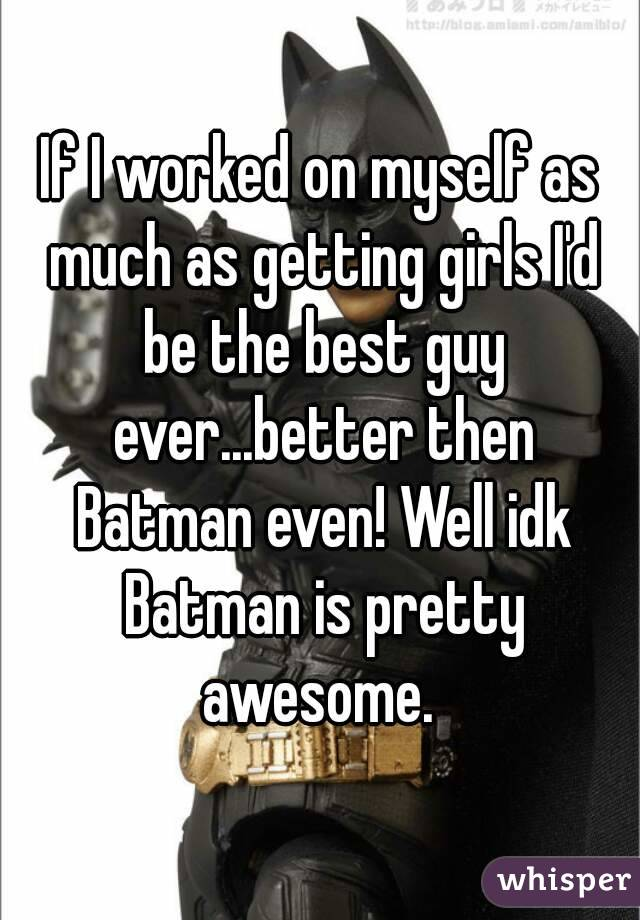 If I worked on myself as much as getting girls I'd be the best guy ever...better then Batman even! Well idk Batman is pretty awesome.