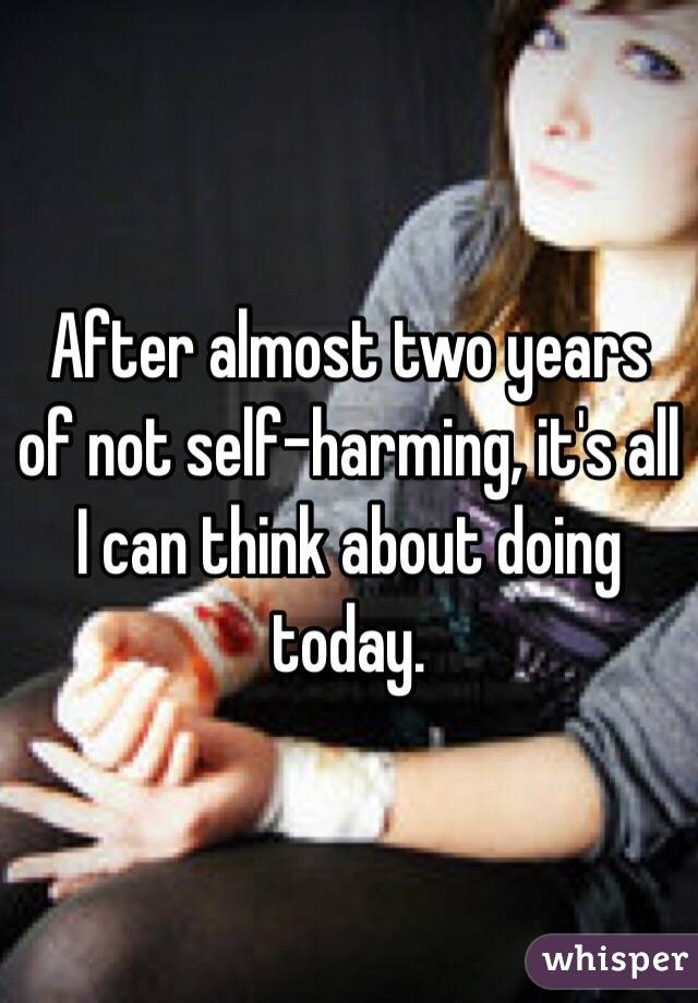 After almost two years of not self-harming, it's all I can think about doing today.