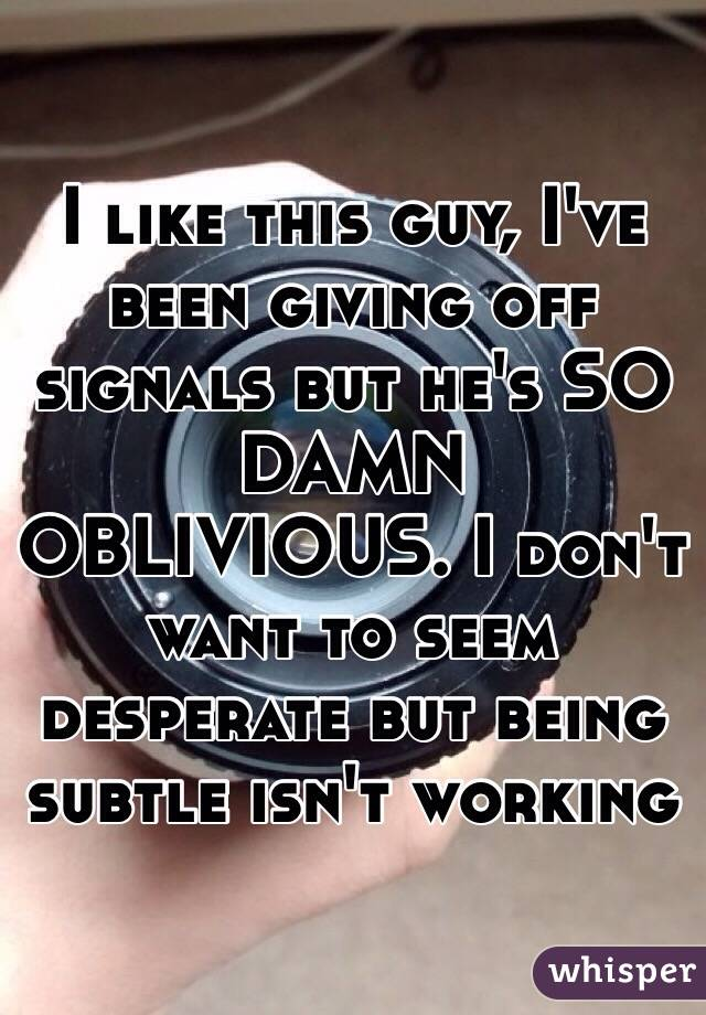 I like this guy, I've been giving off signals but he's SO DAMN OBLIVIOUS. I don't want to seem desperate but being subtle isn't working