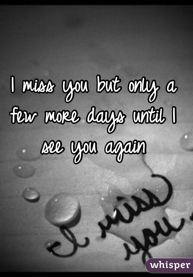 I miss you but only a few more days until I see you again