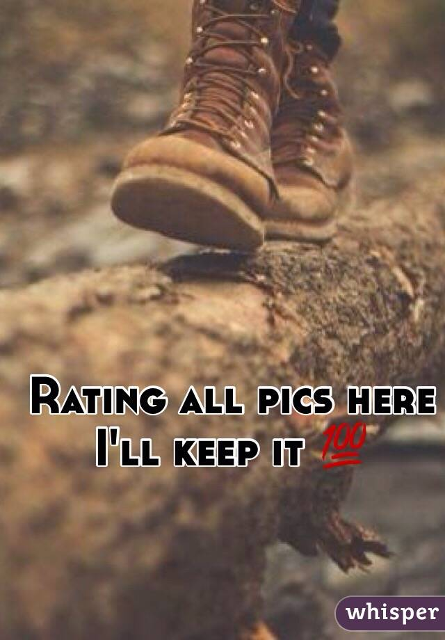 Rating all pics here I'll keep it 💯