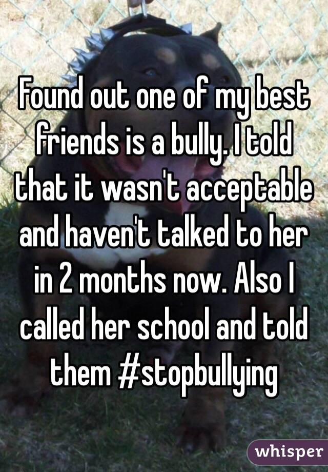 Found out one of my best friends is a bully. I told that it wasn't acceptable and haven't talked to her in 2 months now. Also I called her school and told them #stopbullying