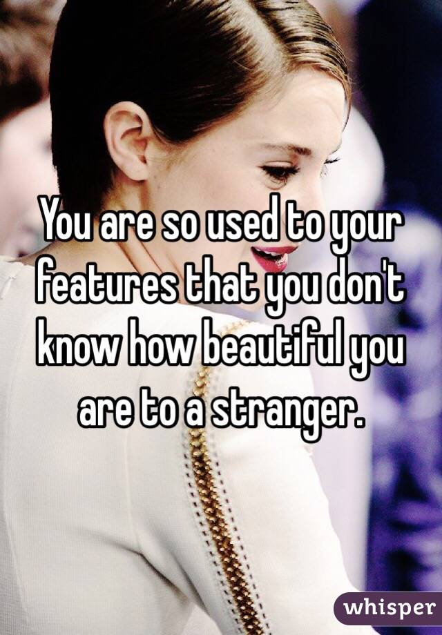 You are so used to your features that you don't know how beautiful you are to a stranger.