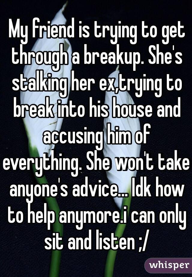 My friend is trying to get through a breakup. She's stalking her ex,trying to break into his house and accusing him of everything. She won't take anyone's advice... Idk how to help anymore.i can only sit and listen ;/