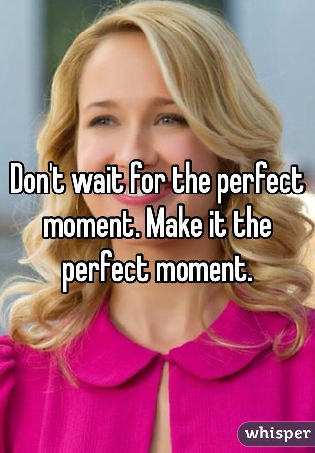 Don't wait for the perfect moment. Make it the perfect moment.