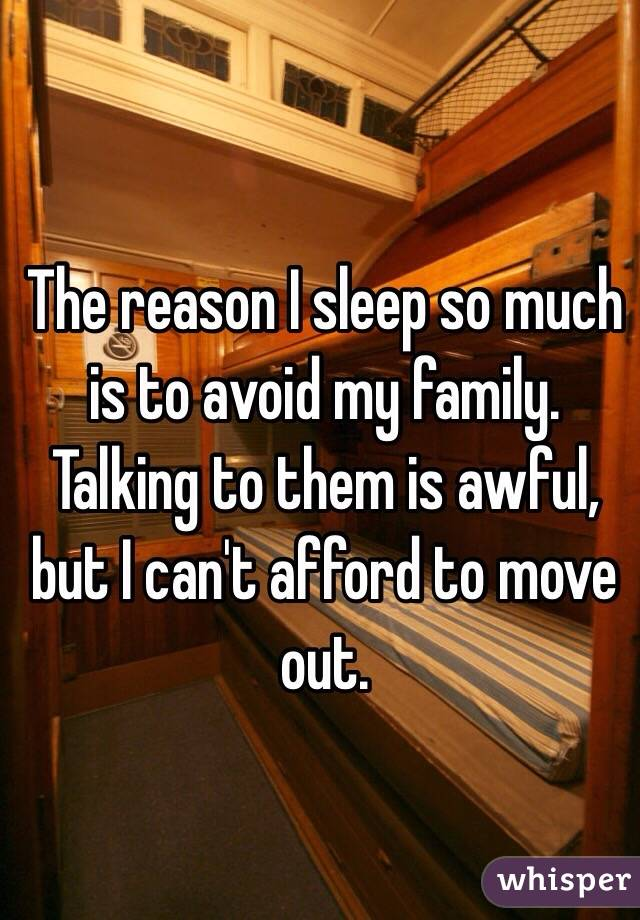 The reason I sleep so much is to avoid my family. Talking to them is awful, but I can't afford to move out.