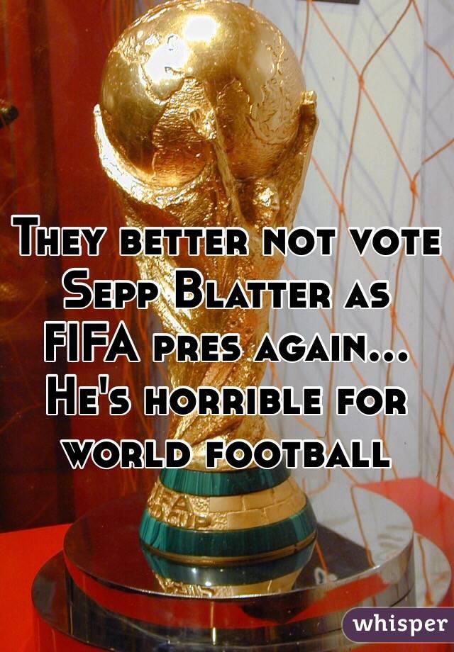 They better not vote Sepp Blatter as FIFA pres again... He's horrible for world football