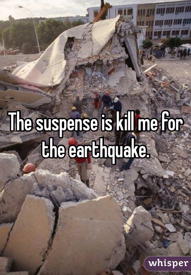 The suspense is kill me for the earthquake.