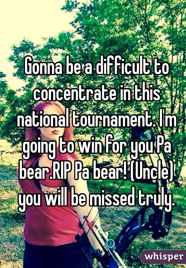 Gonna be a difficult to concentrate in this national tournament. I'm going to win for you Pa bear.RIP Pa bear! (Uncle) you will be missed truly.