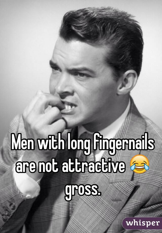 Men with long fingernails are not attractive 😂 gross.