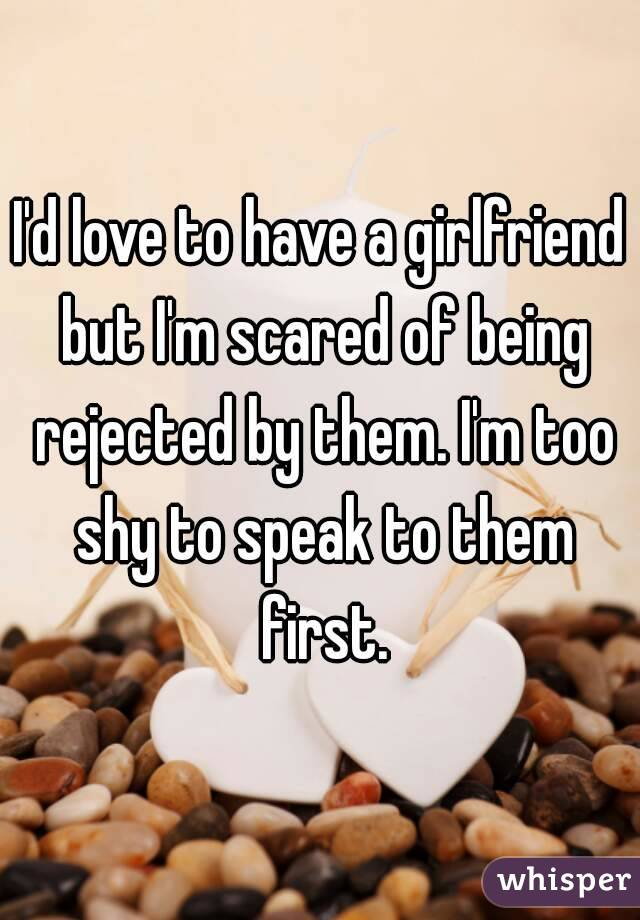 I'd love to have a girlfriend but I'm scared of being rejected by them. I'm too shy to speak to them first.