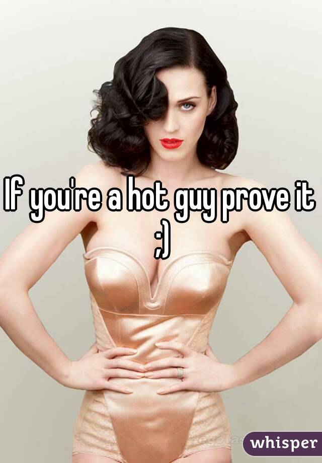 If you're a hot guy prove it ;)