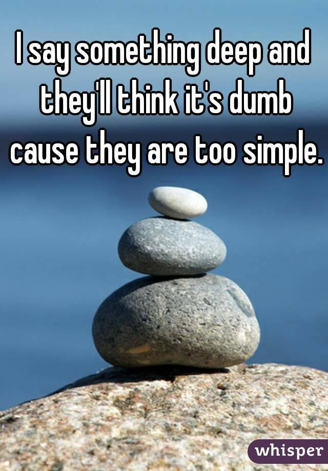I say something deep and they'll think it's dumb cause they are too simple.