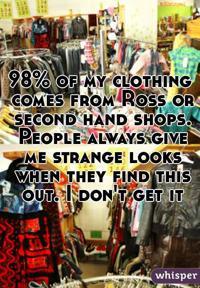 98% of my clothing comes from Ross or second hand shops. People always give me strange looks when they find this out. I don't get it