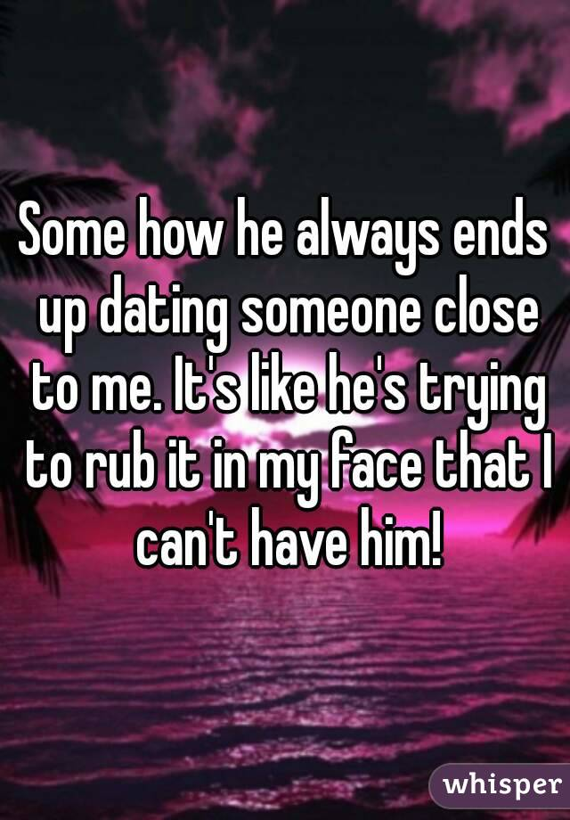 Some how he always ends up dating someone close to me. It's like he's trying to rub it in my face that I can't have him!