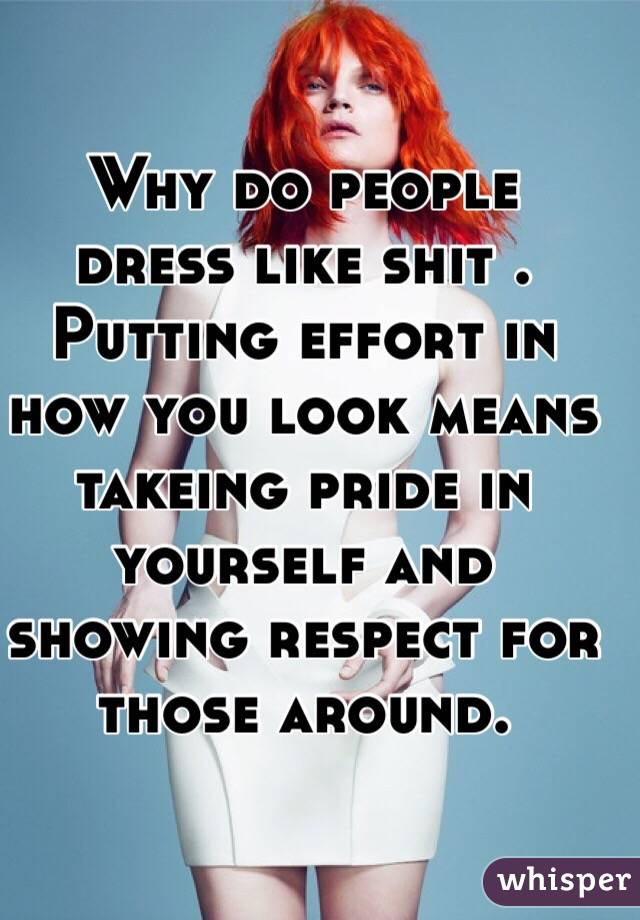 Why do people dress like shit . Putting effort in how you look means takeing pride in yourself and showing respect for those around.