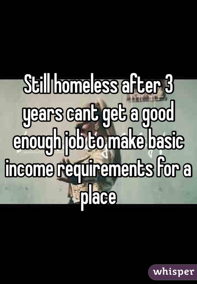 Still homeless after 3 years cant get a good enough job to make basic income requirements for a place