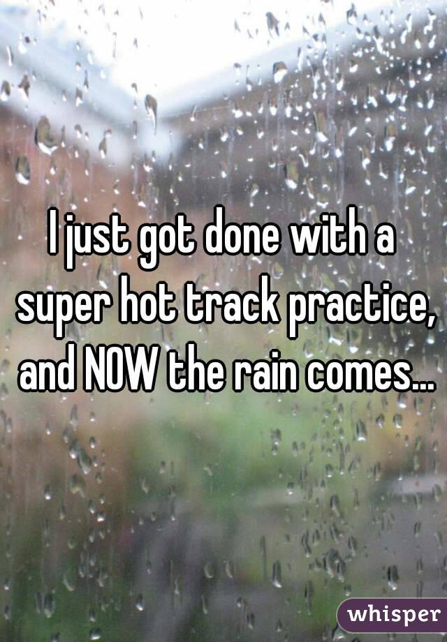 I just got done with a super hot track practice, and NOW the rain comes...