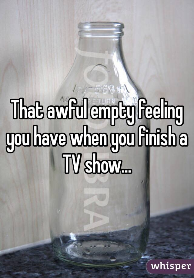 That awful empty feeling you have when you finish a TV show...