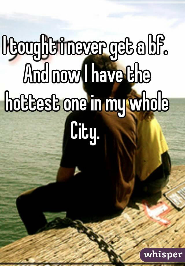I tought i never get a bf. And now I have the hottest one in my whole City.