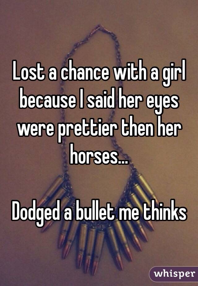 Lost a chance with a girl because I said her eyes were prettier then her horses...  Dodged a bullet me thinks