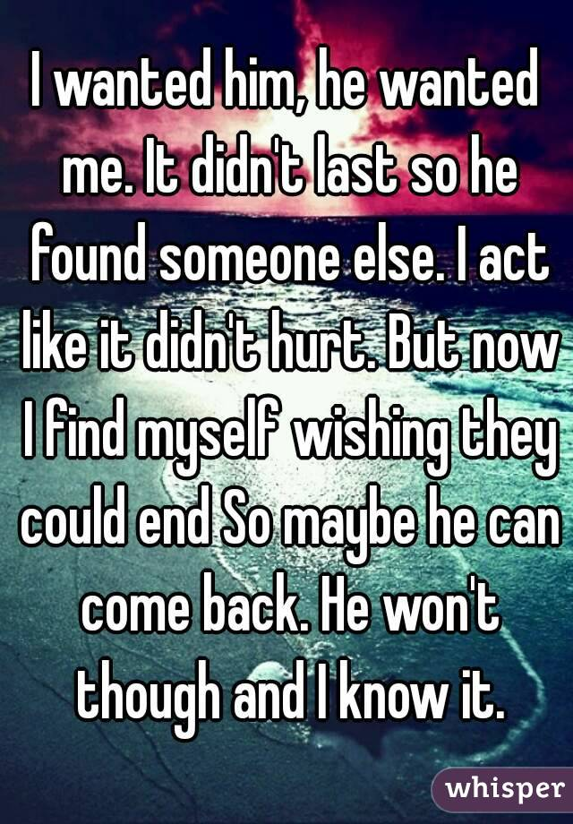 I wanted him, he wanted me. It didn't last so he found someone else. I act like it didn't hurt. But now I find myself wishing they could end So maybe he can come back. He won't though and I know it.