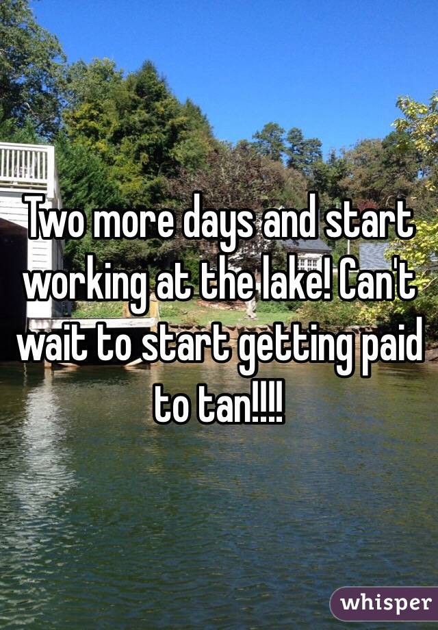 Two more days and start working at the lake! Can't wait to start getting paid to tan!!!!