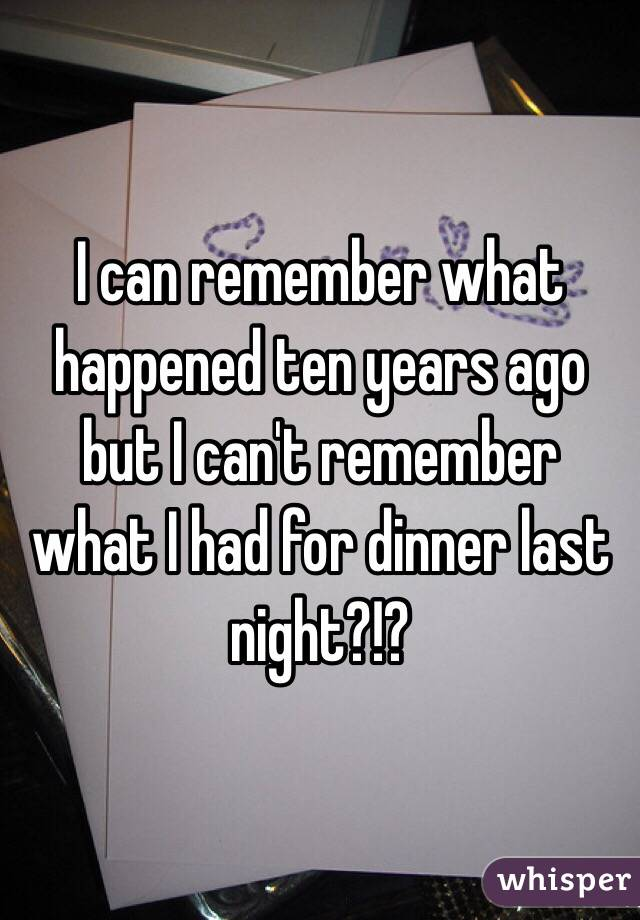 I can remember what happened ten years ago but I can't remember what I had for dinner last night?!?