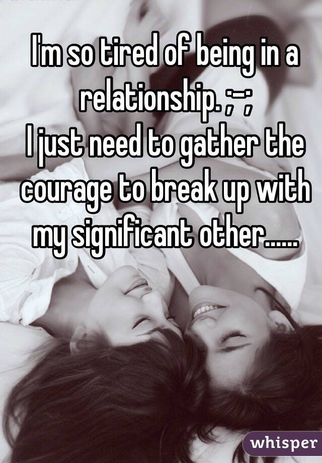 I'm so tired of being in a relationship. ;-;  I just need to gather the courage to break up with my significant other......
