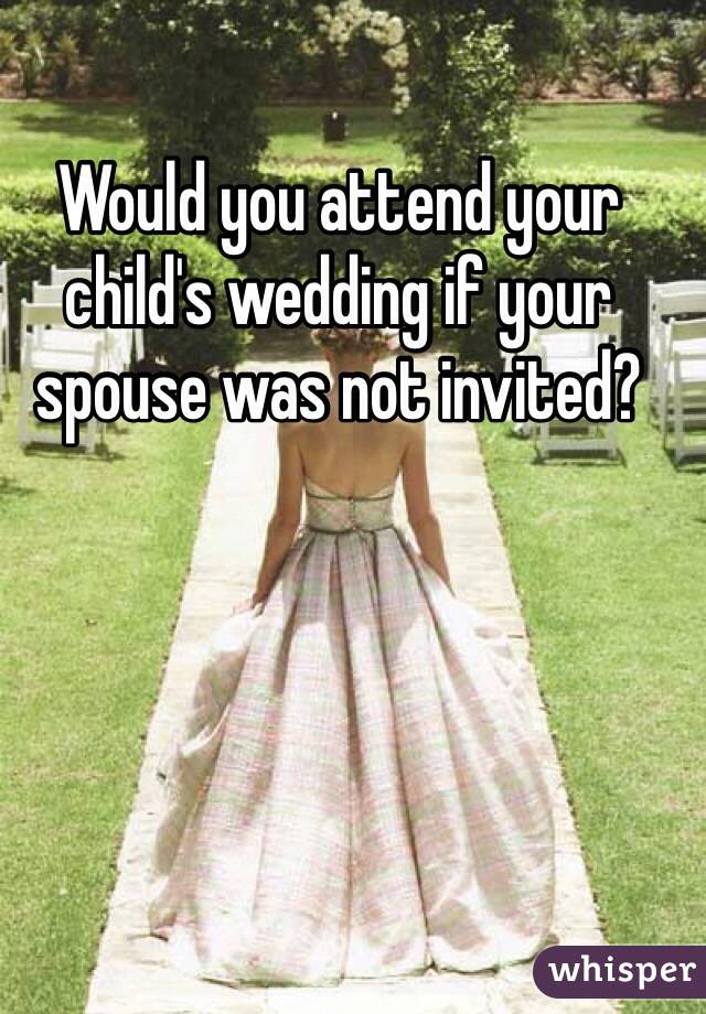 Would you attend your child's wedding if your spouse was not invited?