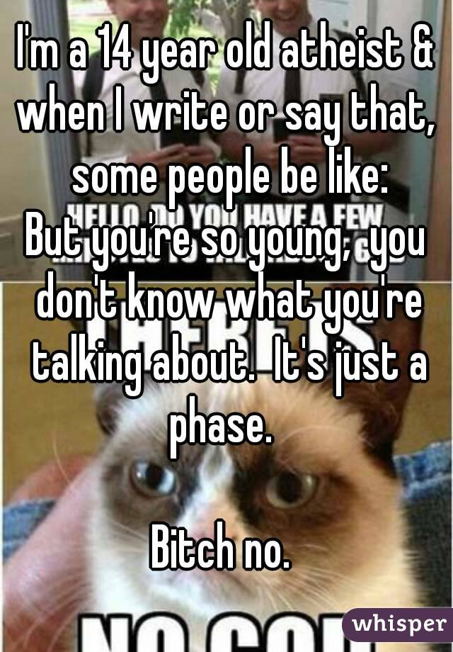 I'm a 14 year old atheist & when I write or say that,  some people be like: But you're so young,  you don't know what you're talking about.  It's just a phase.    Bitch no.