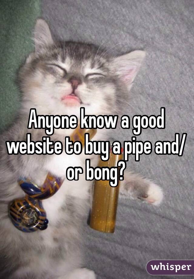Anyone know a good website to buy a pipe and/or bong?