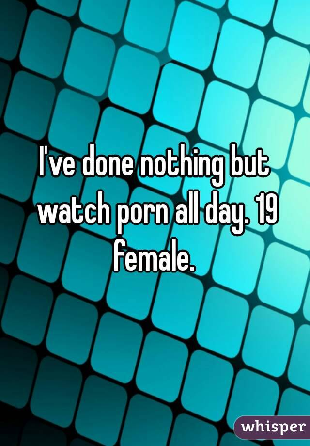 I've done nothing but watch porn all day. 19 female.