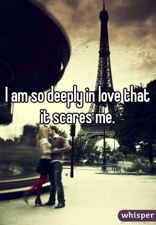 I am so deeply in love that it scares me.