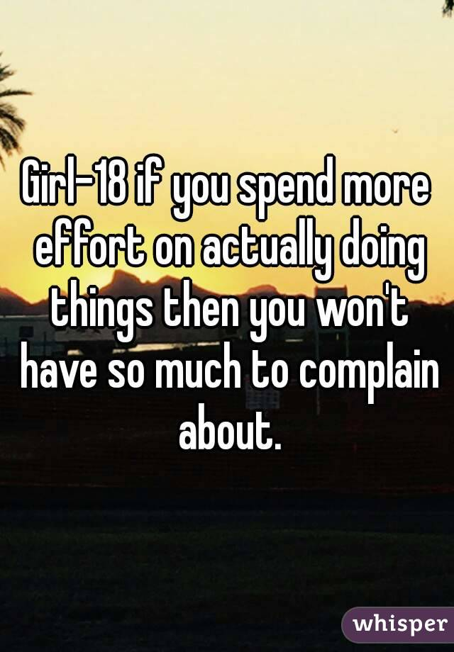 Girl-18 if you spend more effort on actually doing things then you won't have so much to complain about.