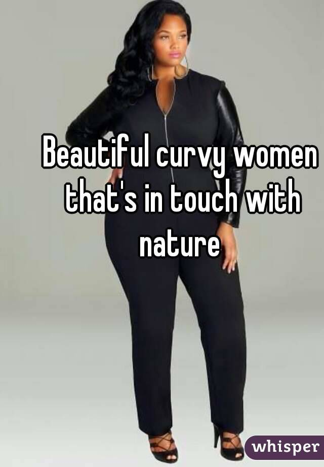 Beautiful curvy women that's in touch with nature