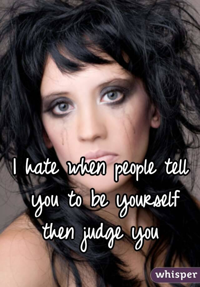 I hate when people tell you to be yourself then judge you