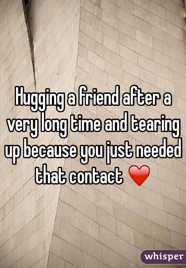 Hugging a friend after a very long time and tearing up because you just needed that contact ❤️