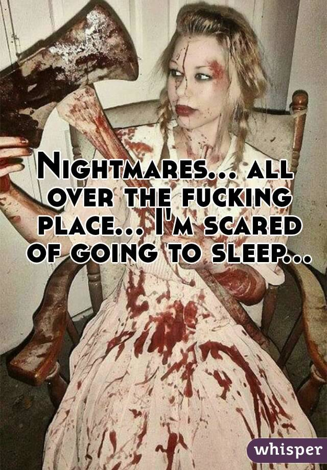 Nightmares... all over the fucking place... I'm scared of going to sleep...