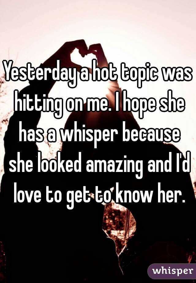 Yesterday a hot topic was hitting on me. I hope she has a whisper because she looked amazing and I'd love to get to know her.