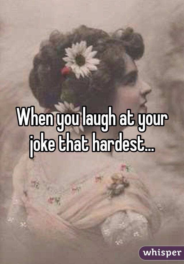 When you laugh at your joke that hardest...