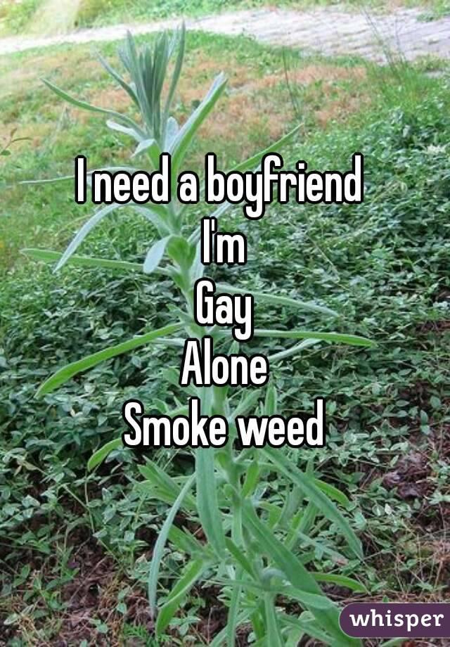 I need a boyfriend  I'm Gay Alone Smoke weed