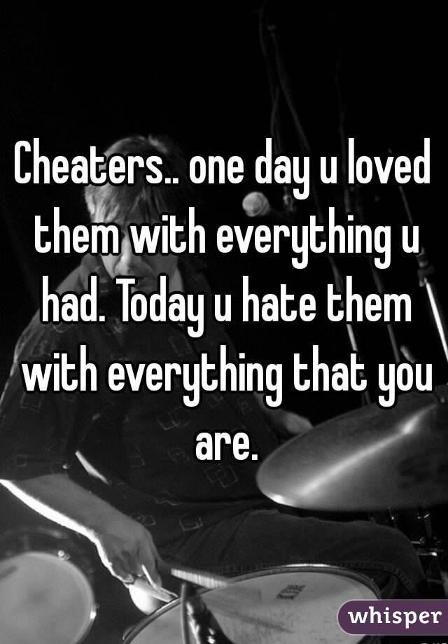 Cheaters.. one day u loved them with everything u had. Today u hate them with everything that you are.