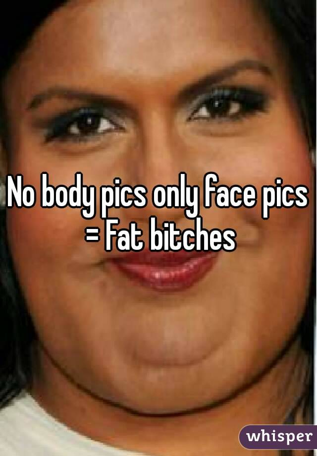 No body pics only face pics = Fat bitches